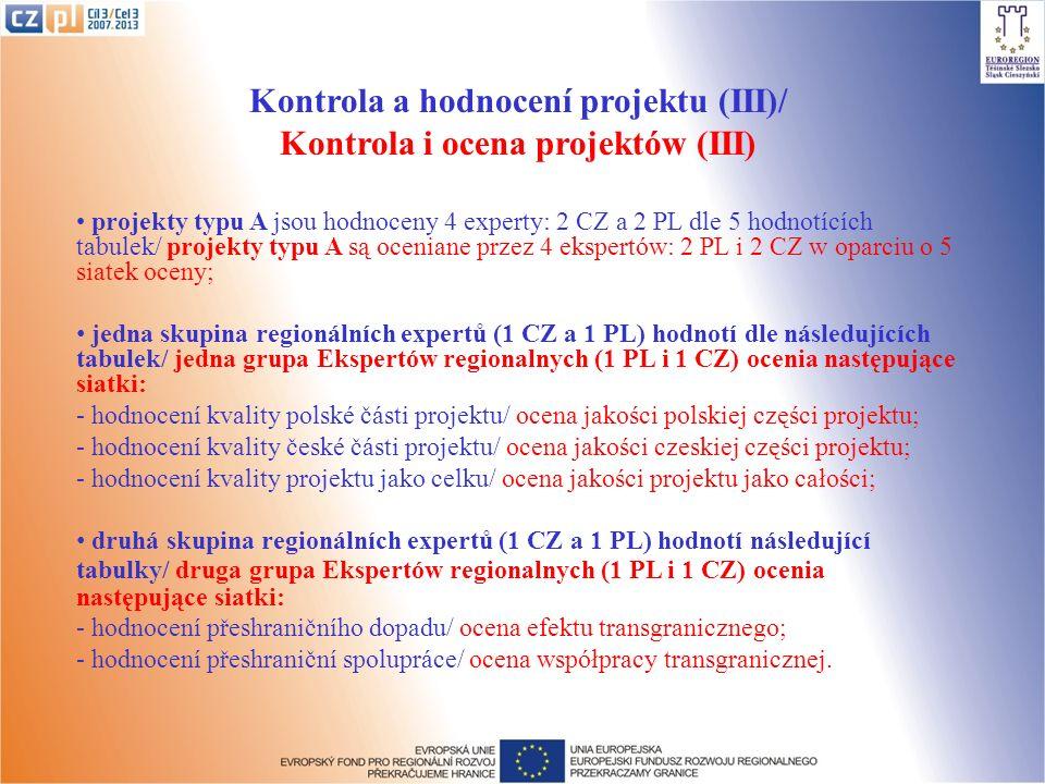 Kontrola a hodnocení projektu (III)/ Kontrola i ocena projektów (III) projekty typu A jsou hodnoceny 4 experty: 2 CZ a 2 PL dle 5 hodnotících tabulek/ projekty typu A są oceniane przez 4 ekspertów: 2 PL i 2 CZ w oparciu o 5 siatek oceny; jedna skupina regionálních expertů (1 CZ a 1 PL) hodnotí dle následujících tabulek/ jedna grupa Ekspertów regionalnych (1 PL i 1 CZ) ocenia następujące siatki: - hodnocení kvality polské části projektu/ ocena jakości polskiej części projektu; - hodnocení kvality české části projektu/ ocena jakości czeskiej części projektu; - hodnocení kvality projektu jako celku/ ocena jakości projektu jako całości; druhá skupina regionálních expertů (1 CZ a 1 PL) hodnotí následující tabulky/ druga grupa Ekspertów regionalnych (1 PL i 1 CZ) ocenia następujące siatki: - hodnocení přeshraničního dopadu/ ocena efektu transgranicznego; - hodnocení přeshraniční spolupráce/ ocena współpracy transgranicznej.