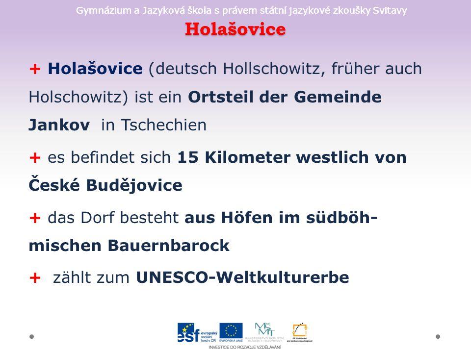 Holašovice + Holašovice (deutsch Hollschowitz, früher auch Holschowitz) ist ein Ortsteil der Gemeinde Jankov in Tschechien + es befindet sich 15 Kilometer westlich von České Budějovice + das Dorf besteht aus Höfen im südböh- mischen Bauernbarock + zählt zum UNESCO-Weltkulturerbe