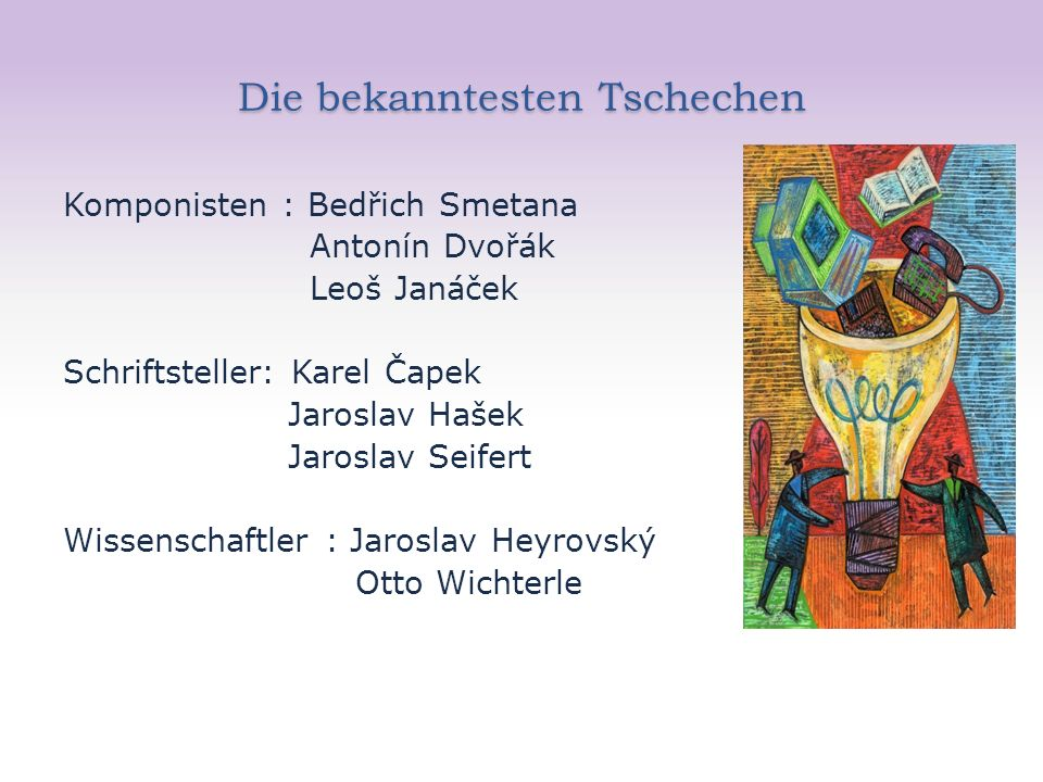 Die bekanntesten Tschechen Komponisten : Bedřich Smetana Antonín Dvořák Leoš Janáček Schriftsteller: Karel Čapek Jaroslav Hašek Jaroslav Seifert Wisse