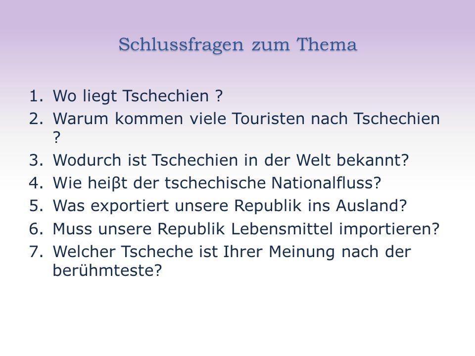 Schlussfragen zum Thema 1.Wo liegt Tschechien ? 2.Warum kommen viele Touristen nach Tschechien ? 3.Wodurch ist Tschechien in der Welt bekannt? 4.Wie h