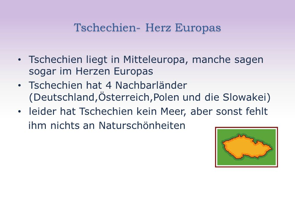 Tschechien- Herz Europas Tschechien liegt in Mitteleuropa, manche sagen sogar im Herzen Europas Tschechien hat 4 Nachbarländer (Deutschland,Österreich,Polen und die Slowakei) leider hat Tschechien kein Meer, aber sonst fehlt ihm nichts an Naturschönheiten