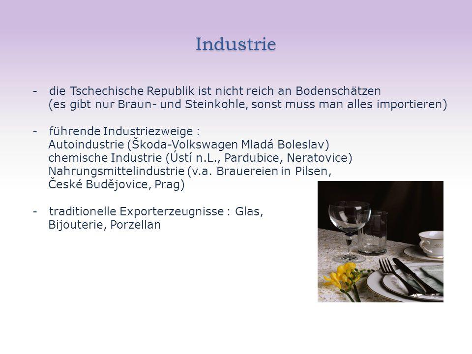 Industrie - die Tschechische Republik ist nicht reich an Bodenschätzen (es gibt nur Braun- und Steinkohle, sonst muss man alles importieren) - führende Industriezweige : Autoindustrie (Škoda-Volkswagen Mladá Boleslav) chemische Industrie (Ústí n.L., Pardubice, Neratovice) Nahrungsmittelindustrie (v.a.