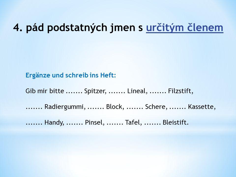 4. pád podstatných jmen s určitým členem Ergänze und schreib ins Heft: Gib mir bitte.......