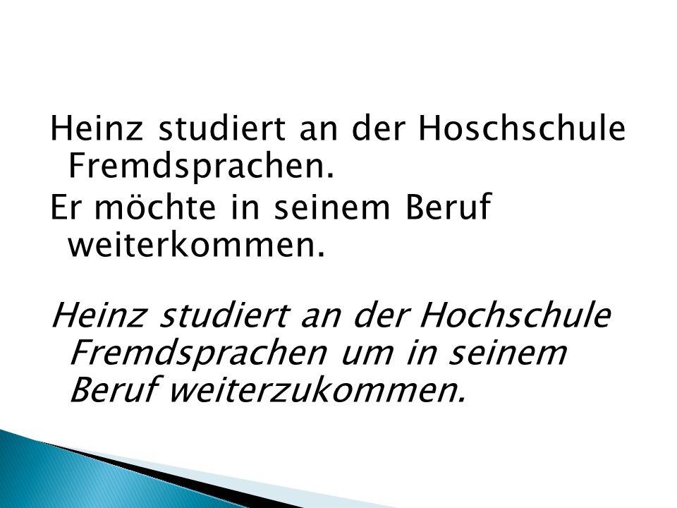 Heinz studiert an der Hoschschule Fremdsprachen. Er möchte in seinem Beruf weiterkommen. Heinz studiert an der Hochschule Fremdsprachen um in seinem B