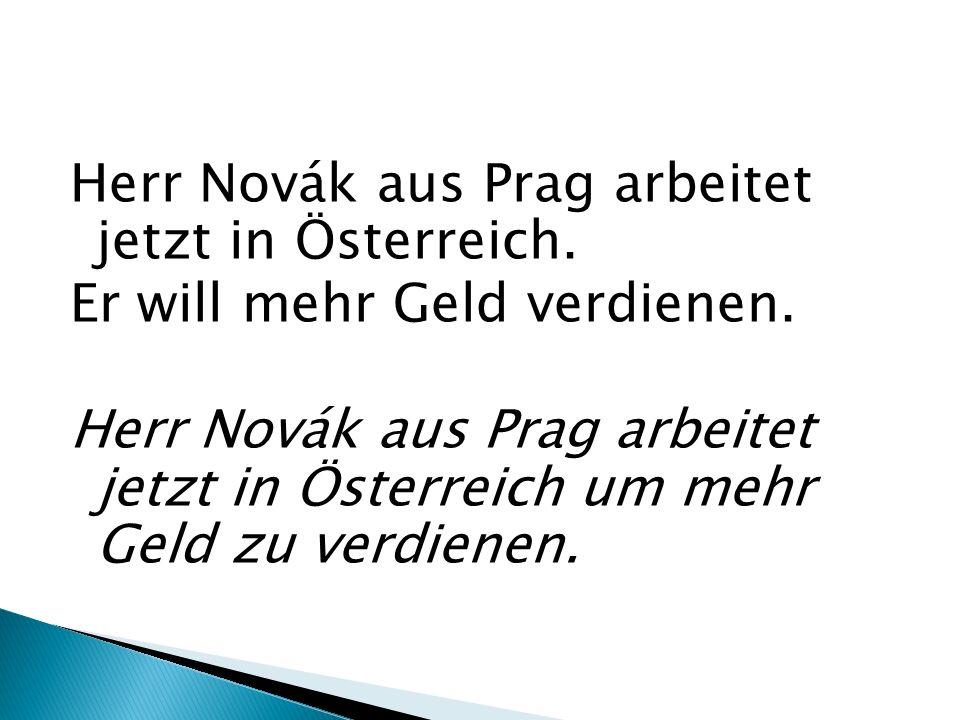 Herr Novák aus Prag arbeitet jetzt in Österreich. Er will mehr Geld verdienen. Herr Novák aus Prag arbeitet jetzt in Österreich um mehr Geld zu verdie