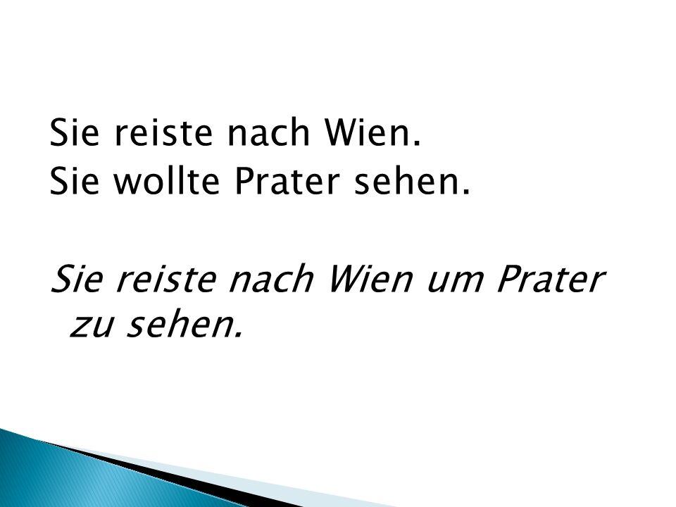 Sie reiste nach Wien. Sie wollte Prater sehen. Sie reiste nach Wien um Prater zu sehen.