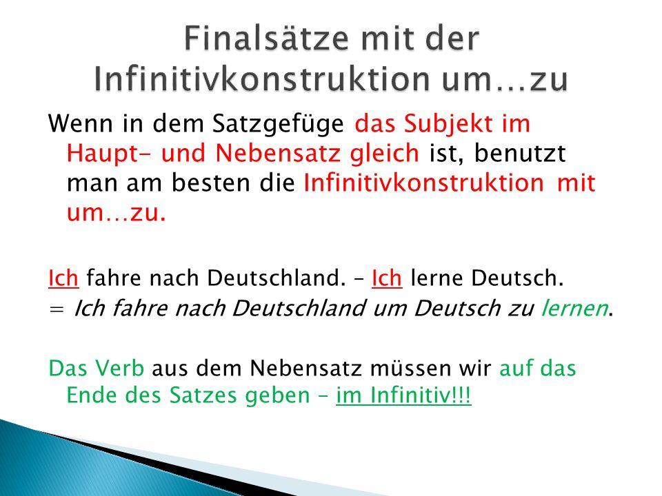 Wenn in dem Satzgefüge das Subjekt im Haupt- und Nebensatz gleich ist, benutzt man am besten die Infinitivkonstruktion mit um…zu.
