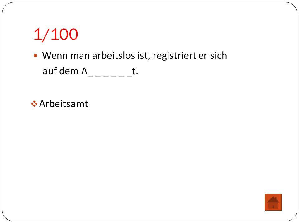 1/100 Wenn man arbeitslos ist, registriert er sich auf dem A_ _ _ _ _ _t.  Arbeitsamt