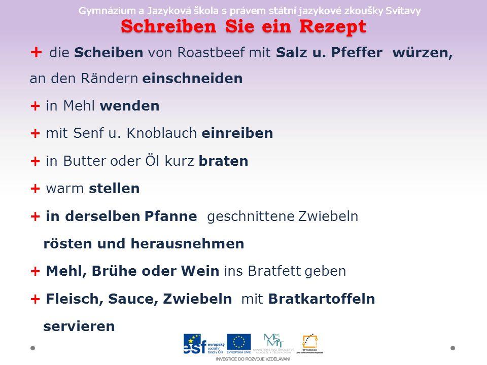 Gymnázium a Jazyková škola s právem státní jazykové zkoušky Svitavy Schreiben Sie ein Rezept + die Scheiben von Roastbeef mit Salz u. Pfeffer würzen,
