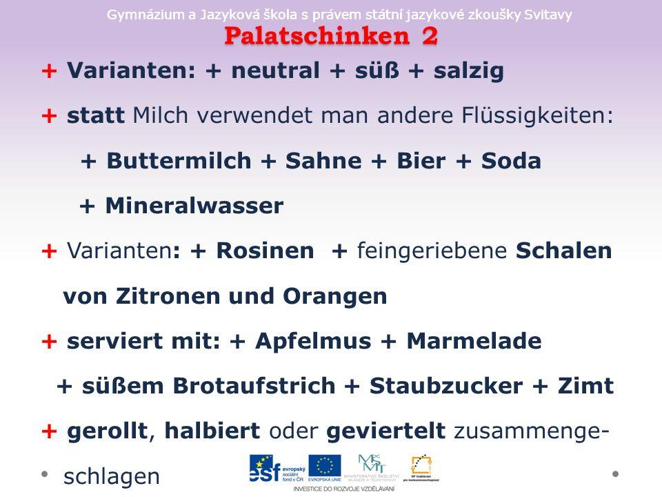 Gymnázium a Jazyková škola s právem státní jazykové zkoušky Svitavy Palatschinken 2 + Varianten: + neutral + süß + salzig + statt Milch verwendet man