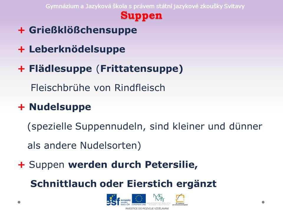 Gymnázium a Jazyková škola s právem státní jazykové zkoušky Svitavy Hauptgerichte - Fleischgerichte A/Rindfleisch + Zwiebelrostbraten + Vanillerostbraten + gefüllte Kalbsbrust ist ein traditionelles Fleischgericht der österreichischen Küche + Tafelspitz + Wiener Schnitzel B/Schweinefleisch + Schweinsbraten + Eisbein (Stelze) + Blunzengröstl