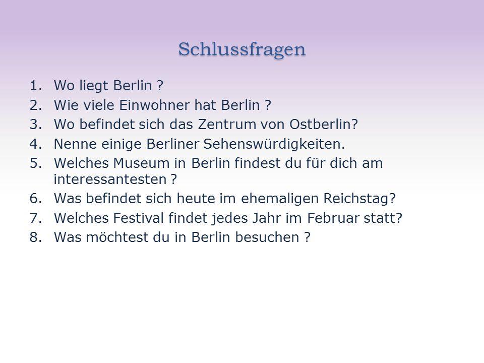Schlussfragen Schlussfragen 1.Wo liegt Berlin . 2.Wie viele Einwohner hat Berlin .