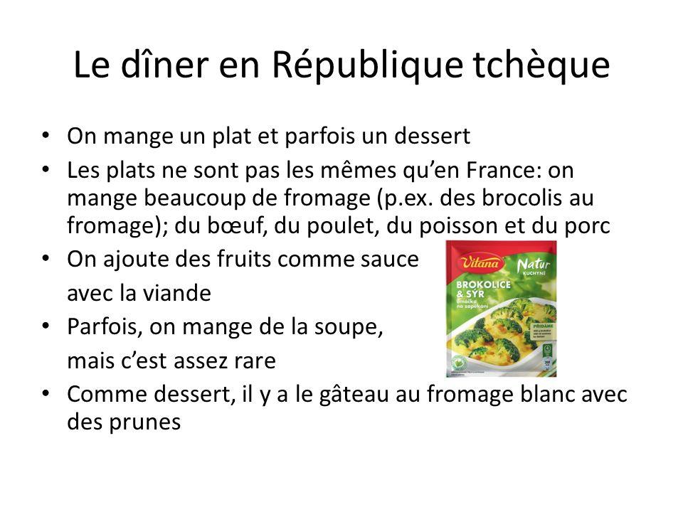 Le dîner en République tchèque On mange un plat et parfois un dessert Les plats ne sont pas les mêmes qu'en France: on mange beaucoup de fromage (p.ex