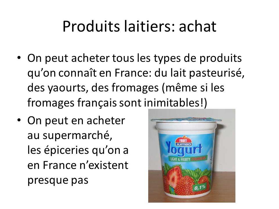 Produits laitiers: achat On peut acheter tous les types de produits qu'on connaît en France: du lait pasteurisé, des yaourts, des fromages (même si le