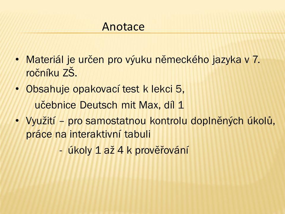 Materiál je určen pro výuku německého jazyka v 7. ročníku ZŠ. Obsahuje opakovací test k lekci 5, učebnice Deutsch mit Max, díl 1 Využití – pro samosta
