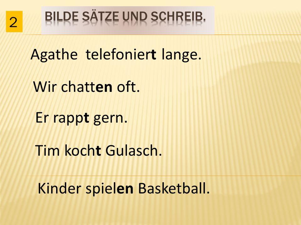 Agathe telefoniert lange. 2 Wir chatten oft. Er rappt gern. Tim kocht Gulasch. Kinder spielen Basketball.