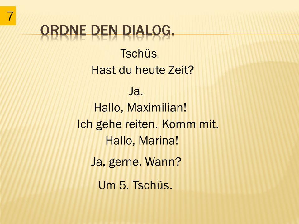 7 Tschüs. Hallo, Marina! Ja, gerne. Wann? Um 5. Tschüs. Hallo, Maximilian! Ja. Ich gehe reiten. Komm mit. Hast du heute Zeit?