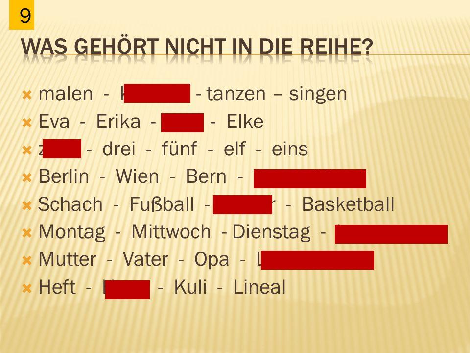  malen - Kochen - tanzen – singen  Eva - Erika - Erik - Elke  zwei - drei - fünf - elf - eins  Berlin - Wien - Bern - Deutschland  Schach - Fußba