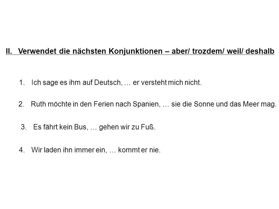 II.Verwendet die nächsten Konjunktionen – aber/ trozdem/ weil/ deshalb 1. Ich sage es ihm auf Deutsch, … er versteht mich nicht. 2. Ruth möchte in den