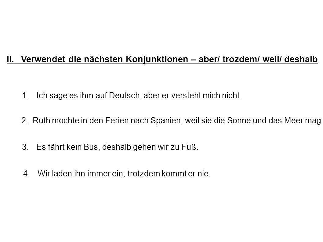 II.Verwendet die nächsten Konjunktionen – aber/ trozdem/ weil/ deshalb 1. Ich sage es ihm auf Deutsch, aber er versteht mich nicht. 2. Ruth möchte in