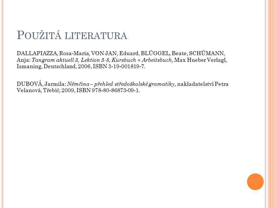 P OUŽITÁ LITERATURA DALLAPIAZZA, Rosa-Maria, VON JAN, Eduard, BLÜGGEL, Beate, SCHÜMANN, Anja: Tangram aktuell 3, Lektion 5-8, Kursbuch + Arbeitsbuch, Max Hueber Verlagl, Ismaning, Deutschland, 2006, ISBN 3-19-001819-7.
