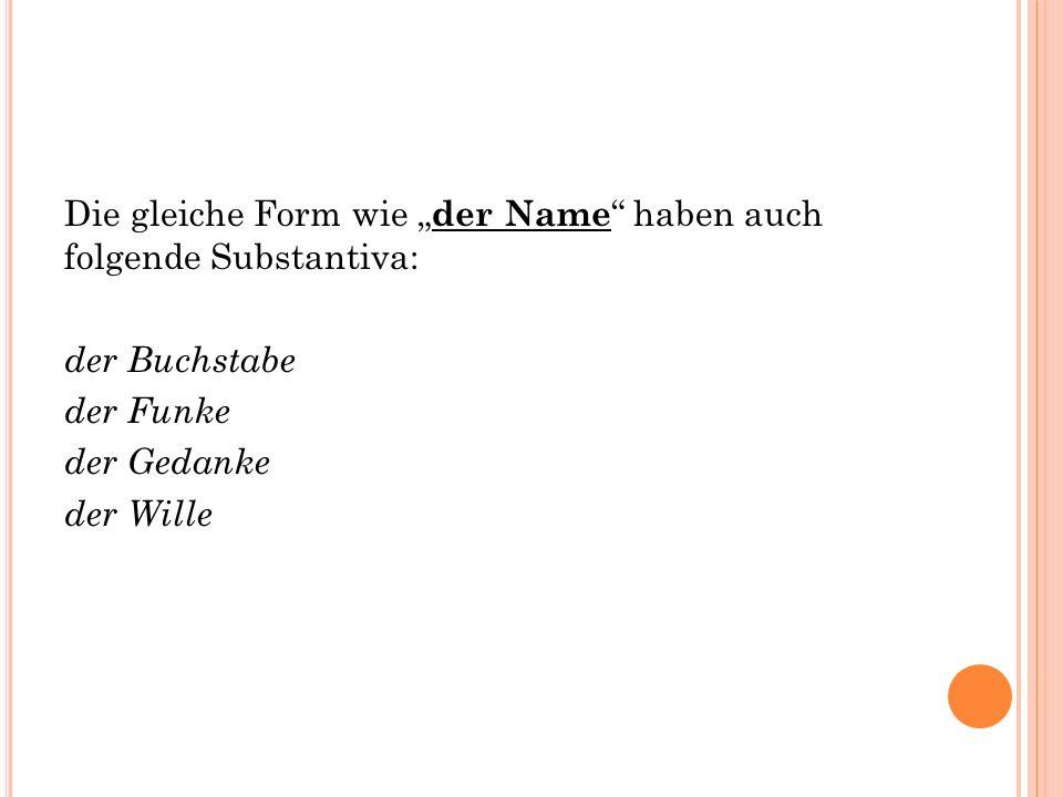 """Die gleiche Form wie """" der Name haben auch folgende Substantiva: der Buchstabe der Funke der Gedanke der Wille"""