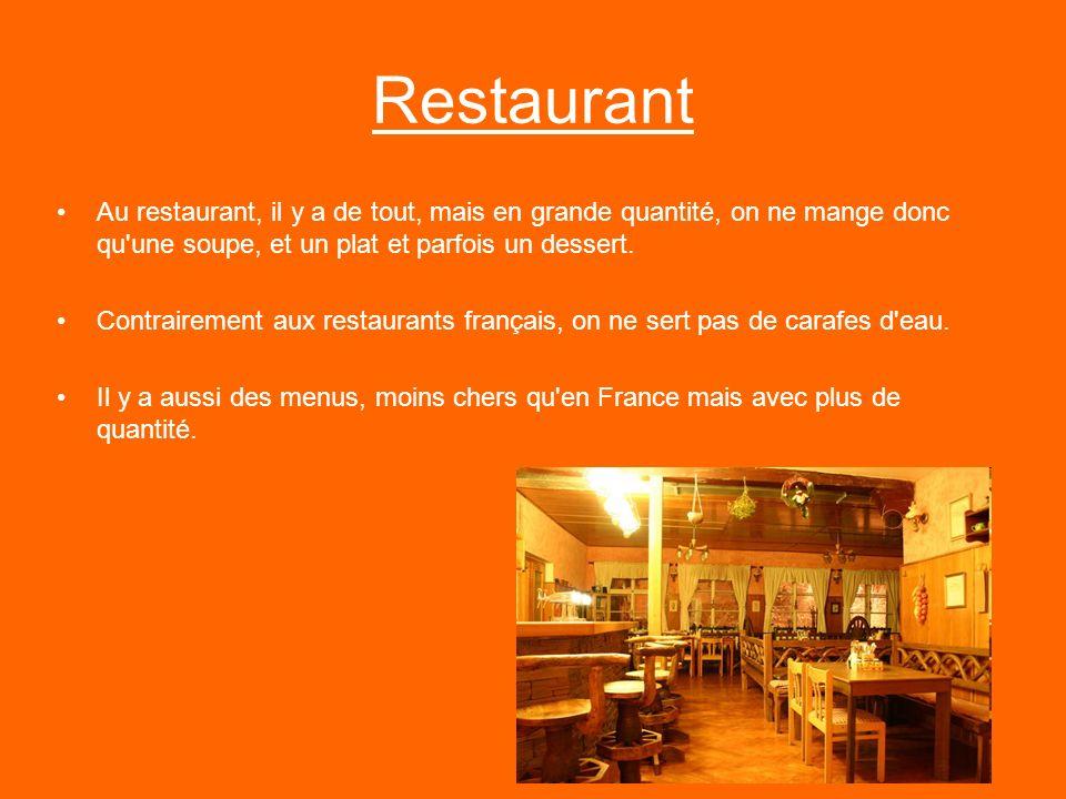 Restaurant Au restaurant, il y a de tout, mais en grande quantité, on ne mange donc qu'une soupe, et un plat et parfois un dessert. Contrairement aux