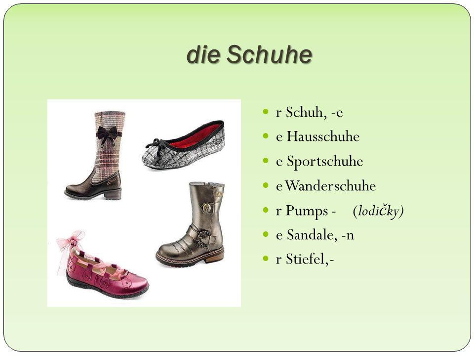 die Schuhe r Schuh, -e e Hausschuhe e Sportschuhe e Wanderschuhe r Pumps - (lodičky) e Sandale, -n r Stiefel,-
