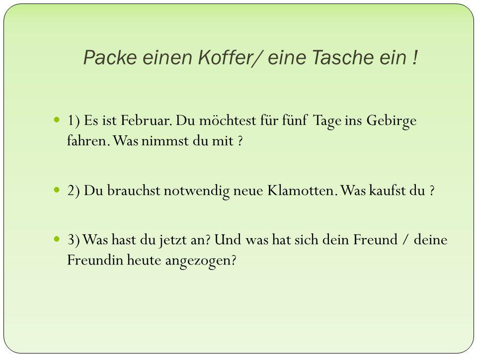 Packe einen Koffer/ eine Tasche ein . 1) Es ist Februar.