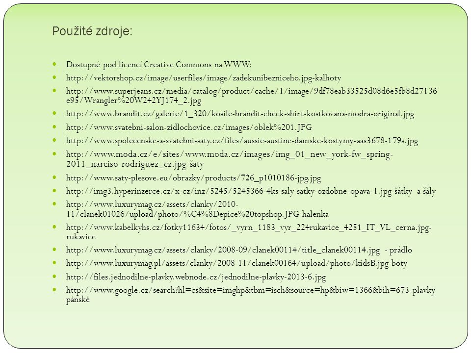 Použité zdroje: Dostupné pod licencí Creative Commons na WWW: http://vektorshop.cz/image/userfiles/image/zadekunibezniceho.jpg-kalhoty http://www.superjeans.cz/media/catalog/product/cache/1/image/9df78eab33525d08d6e5fb8d27136 e95/Wrangler%20W242YJ174_2.jpg http://www.brandit.cz/galerie/1_320/kosile-brandit-check-shirt-kostkovana-modra-original.jpg http://www.svatebni-salon-zidlochovice.cz/images/oblek%201.JPG http://www.spolecenske-a-svatebni-saty.cz/files/aussie-austine-damske-kostymy-aas3678-179s.jpg http:// www.moda.cz/e/sites/www.moda.cz/images/img_01_new_york-fw_spring- 2011_narciso-rodriguez_cz.jpg-šaty http://www.saty-plesove.eu/obrazky/products/726_p1010186-jpg.jpg http://img3.hyperinzerce.cz/x-cz/inz/5245/5245366-4ks-saly-satky-ozdobne-opava-1.jpg-šátky a šály http://www.luxurymag.cz/assets/clanky/2010- 11/clanek01026/upload/photo/%C4%8Depice%20topshop.JPG-halenka http://www.kabelkyhs.cz/fotky11634/fotos/_vyrn_1183_vyr_224rukavice_4251_IT_VL_cerna.jpg- rukavice http://www.luxurymag.cz/assets/clanky/2008-09/clanek00114/title_clanek00114.jpg - prádlo http://www.luxurymag.pl/assets/clanky/2008-11/clanek00164/upload/photo/kidsB.jpg-boty http://files.jednodilne-plavky.webnode.cz/jednodilne-plavky-2013-6.jpg http://www.google.cz/search?hl=cs&site=imghp&tbm=isch&source=hp&biw=1366&bih=673-plavky pánské