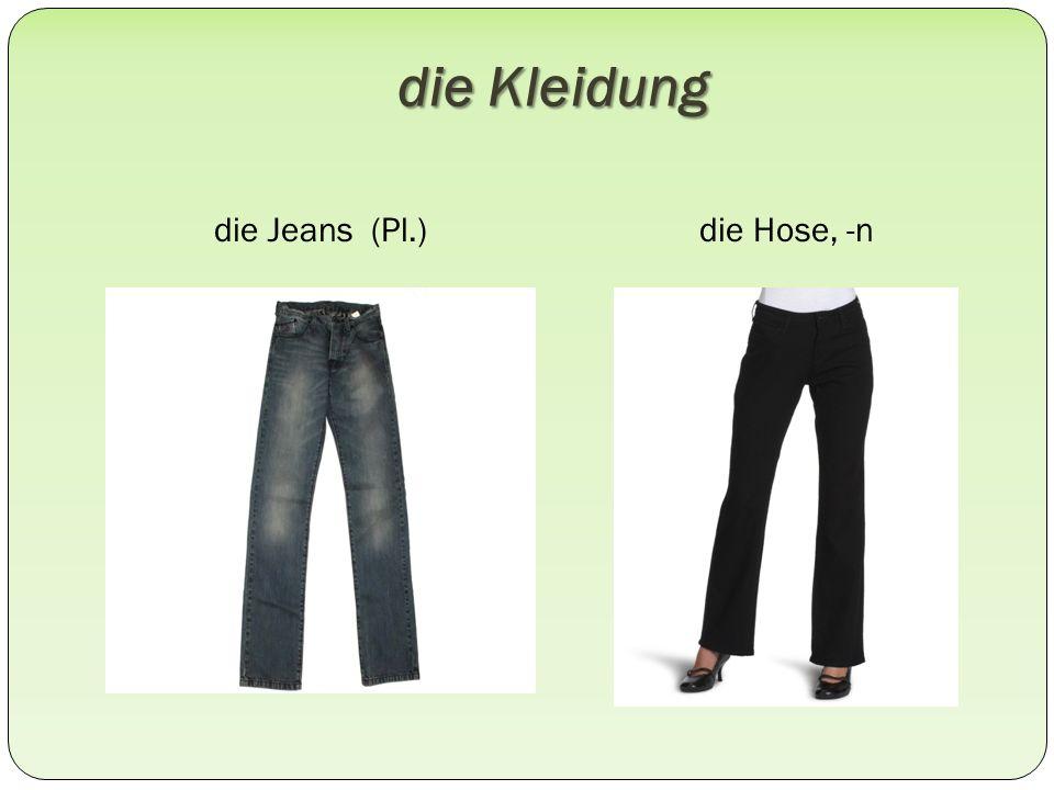 die Kleidung die Jeans (Pl.)die Hose, -n