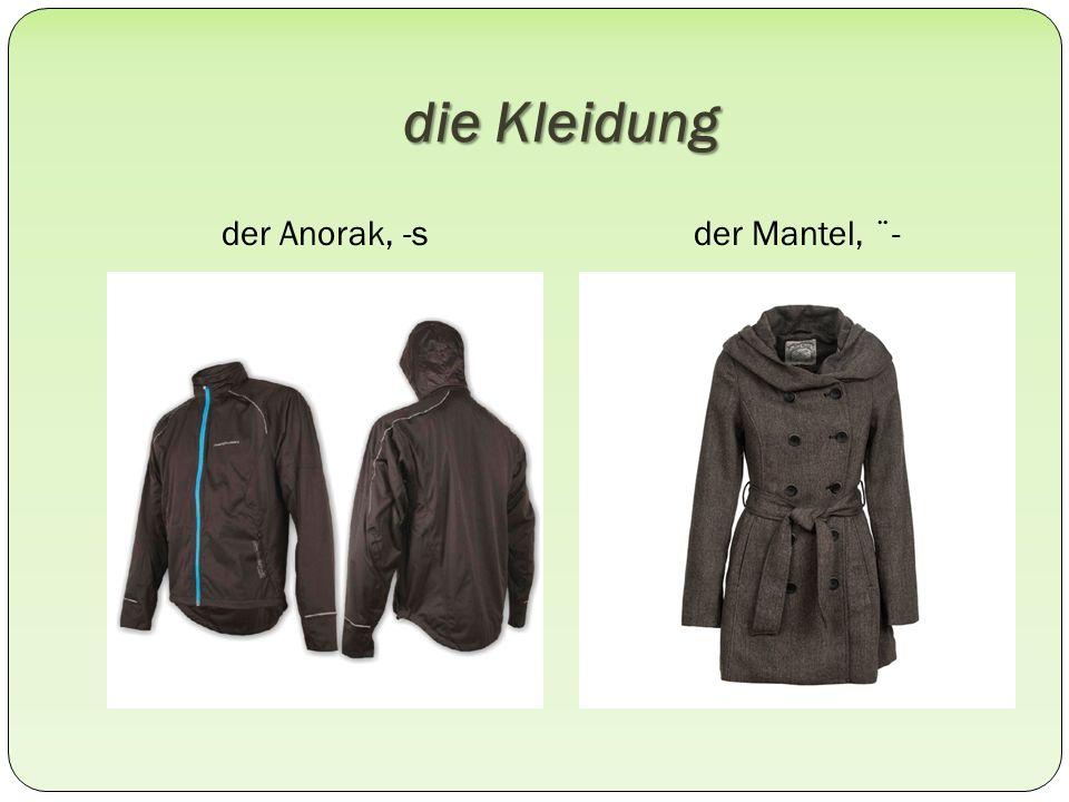 die Kleidung der Anorak, -sder Mantel, ¨-