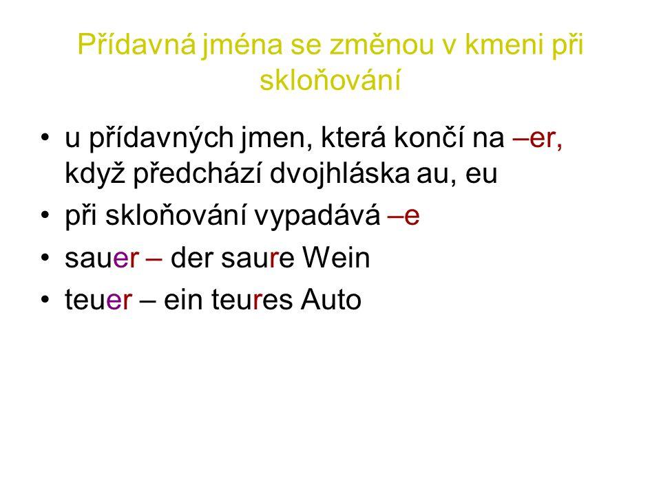 Přídavná jména se změnou v kmeni při skloňování u přídavných jmen, která končí na –er, když předchází dvojhláska au, eu při skloňování vypadává –e sauer – der saure Wein teuer – ein teures Auto