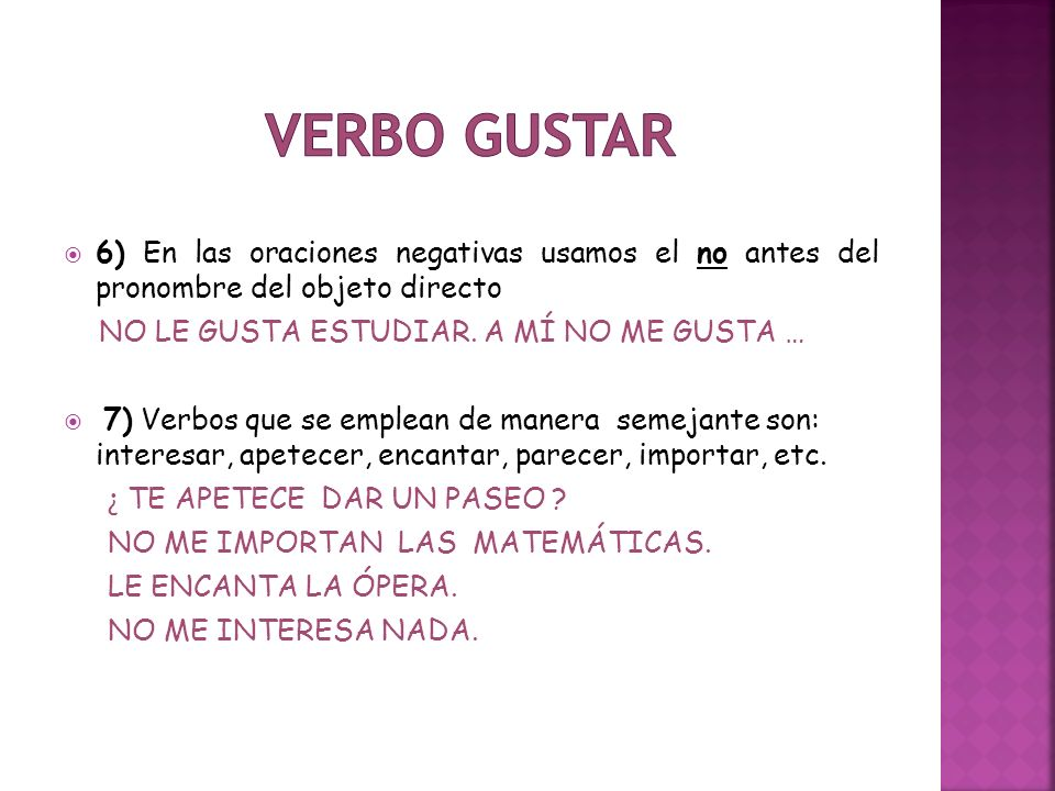  6) En las oraciones negativas usamos el no antes del pronombre del objeto directo NO LE GUSTA ESTUDIAR. A MÍ NO ME GUSTA …  7) Verbos que se emplea