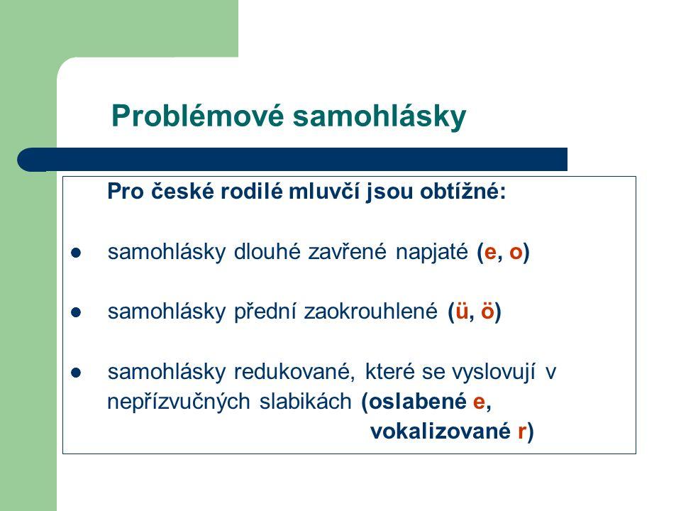 Problémové samohlásky Pro české rodilé mluvčí jsou obtížné: samohlásky dlouhé zavřené napjaté (e, o) samohlásky přední zaokrouhlené (ü, ö) samohlásky redukované, které se vyslovují v nepřízvučných slabikách (oslabené e, vokalizované r)