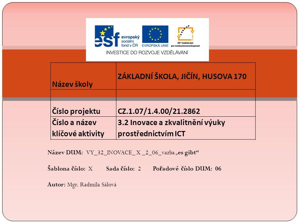 """Název školy ZÁKLADNÍ ŠKOLA, JIČÍN, HUSOVA 170 Číslo projektu CZ.1.07/1.4.00/21.2862 Číslo a název klíčové aktivity 3.2 Inovace a zkvalitnění výuky prostřednictvím ICT Název DUM: VY_32_INOVACE_ X _2_06_vazba """"es gibt Šablona č íslo: X Sada č íslo: 2 Po ř adové č íslo DUM: 06 Autor: Mgr."""