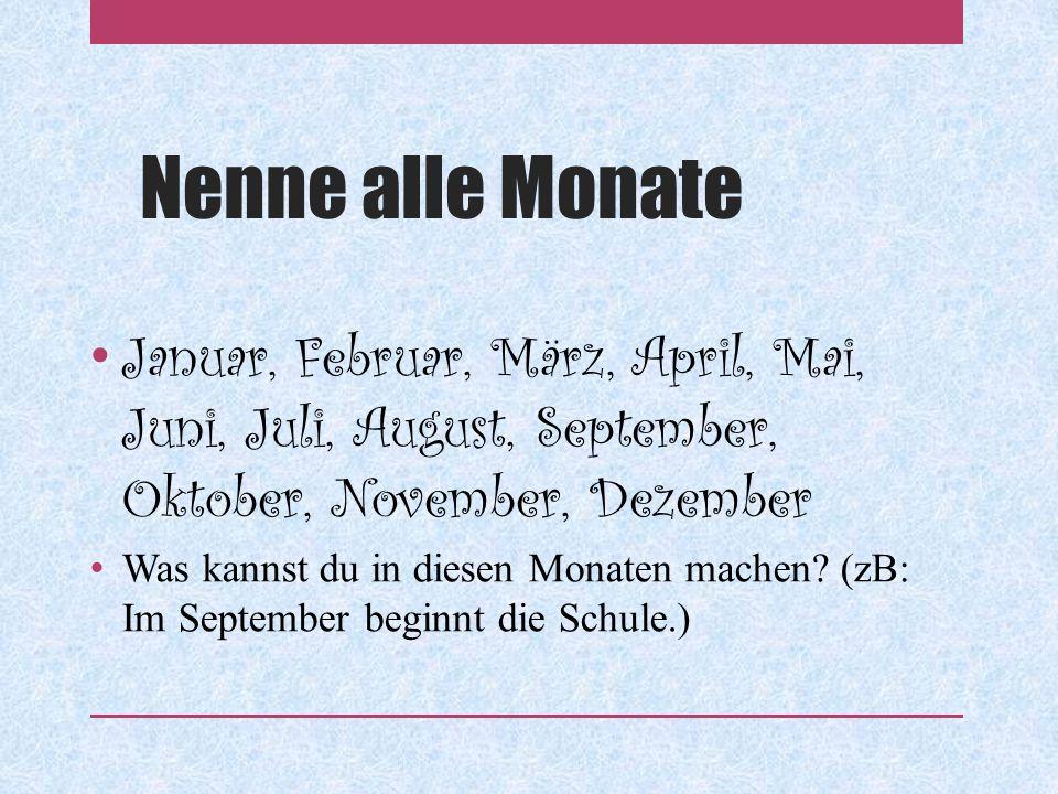 Nenne alle Monate Januar, Februar, März, April, Mai, Juni, Juli, August, September, Oktober, November, Dezember Was kannst du in diesen Monaten machen.