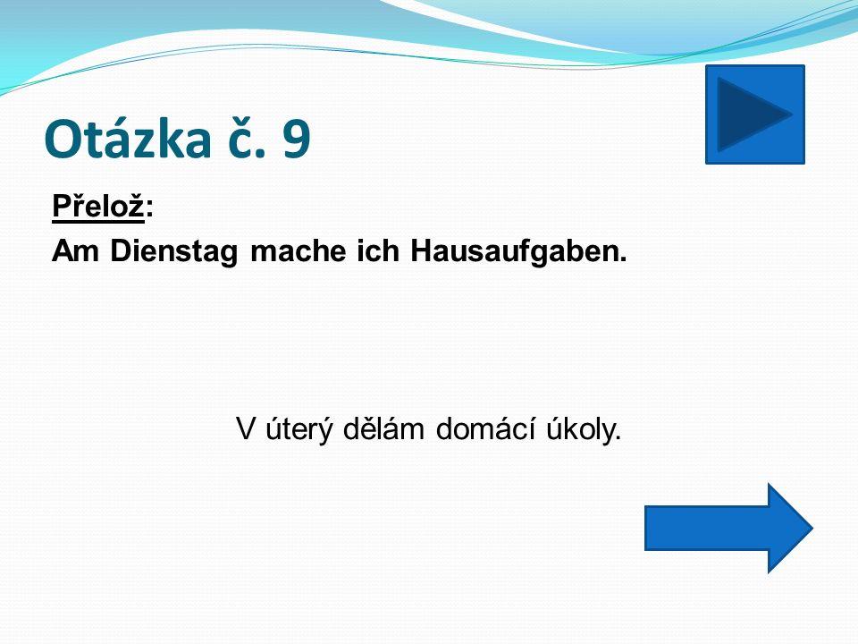 Otázka č. 9 Přelož: Am Dienstag mache ich Hausaufgaben. V úterý dělám domácí úkoly.
