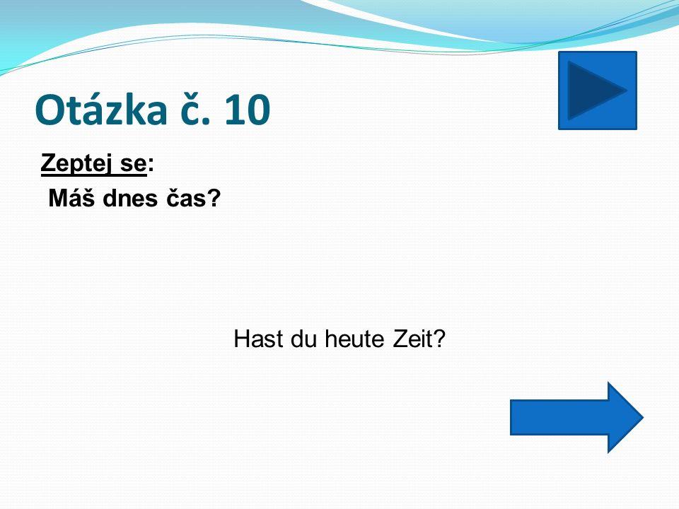 Otázka č. 10 Zeptej se: Máš dnes čas? Hast du heute Zeit?