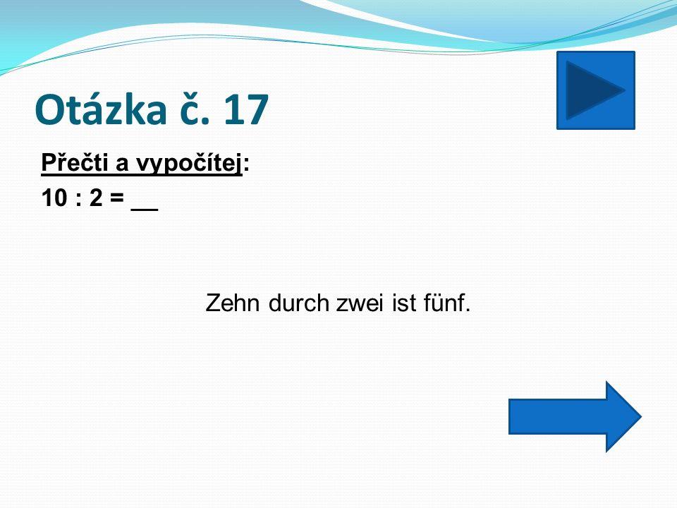 Otázka č. 17 Přečti a vypočítej: 10 : 2 = __ Zehn durch zwei ist fünf.