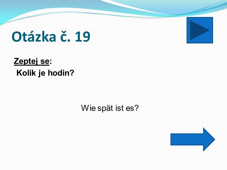 Otázka č. 19 Zeptej se: Kolik je hodin? Wie spät ist es?