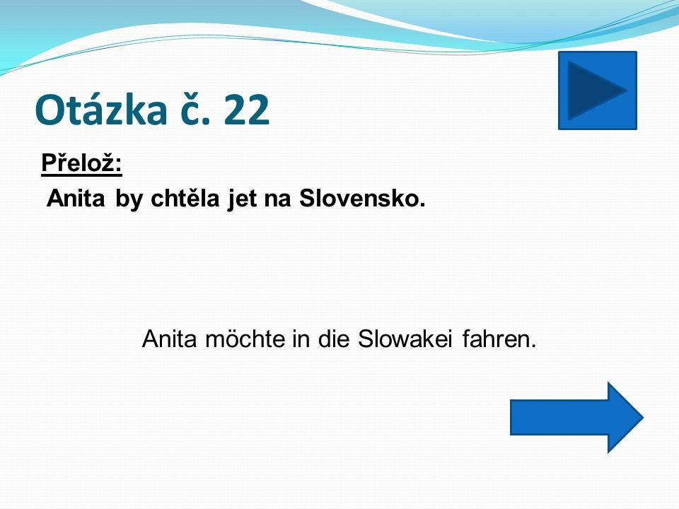 Otázka č. 22 Přelož: Anita by chtěla jet na Slovensko. Anita möchte in die Slowakei fahren.