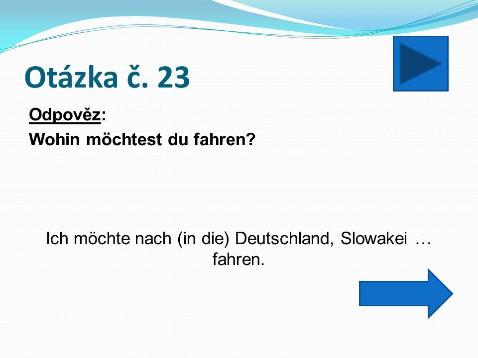 Otázka č. 23 Odpověz: Wohin möchtest du fahren.