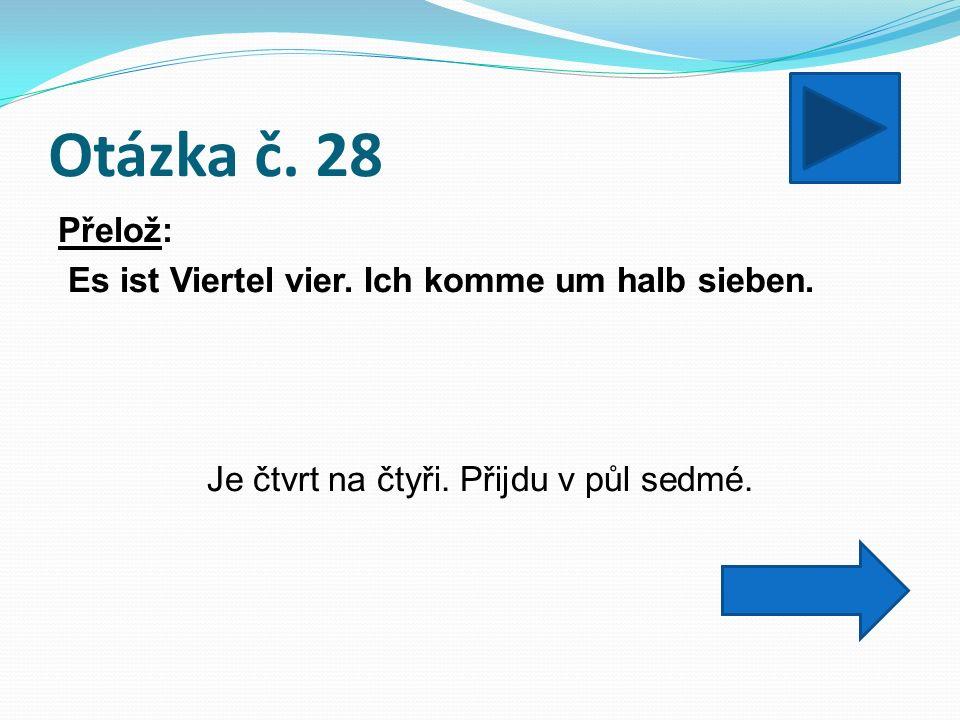 Otázka č. 28 Přelož: Es ist Viertel vier. Ich komme um halb sieben.