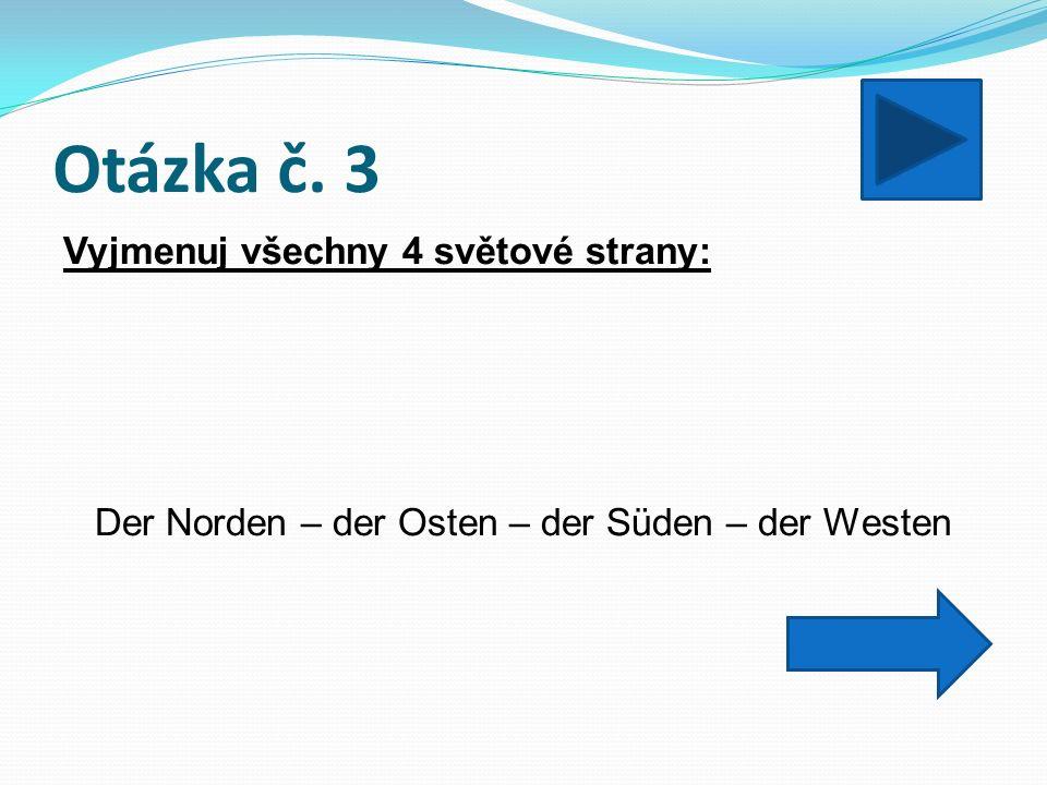 Otázka č. 3 Vyjmenuj všechny 4 světové strany: Der Norden – der Osten – der Süden – der Westen