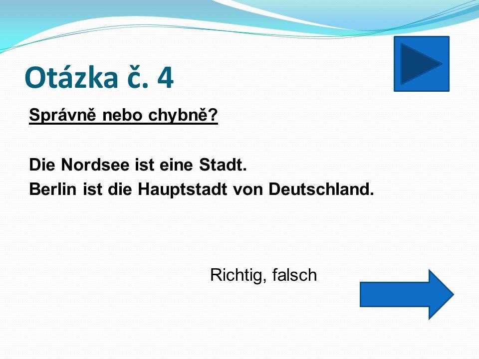 Otázka č. 4 Správně nebo chybně. Die Nordsee ist eine Stadt.