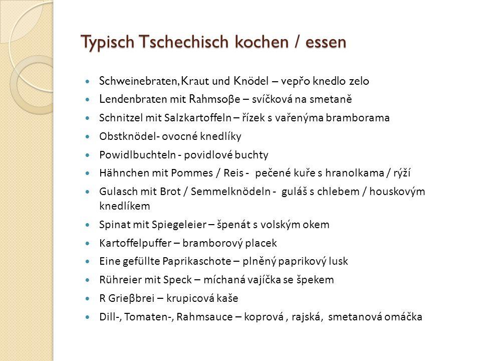 Typisch Tschechisch kochen / essen Schweinebraten, Kraut und Knödel – vepřo knedlo zelo Lendenbraten mit Rahmso βe – svíčková na smetaně Schnitzel mit Salzkartoffeln – řízek s vařenýma bramborama Obstknödel- ovocné knedlíky Powidlbuchteln - povidlové buchty Hähnchen mit Pommes / Reis - pečené kuře s hranolkama / rýží Gulasch mit Brot / Semmelknödeln - guláš s chlebem / houskovým knedlíkem Spinat mit Spiegeleier – špenát s volským okem Kartoffelpuffer – bramborový placek Eine gefüllte Paprikaschote – plněný paprikový lusk Rühreier mit Speck – míchaná vajíčka se špekem R Grieβbrei – krupicová kaše Dill-, Tomaten-, Rahmsauce – koprová, rajská, smetanová omáčka