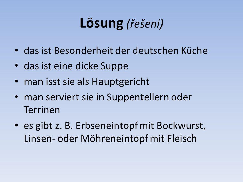Lösung (řešení) das ist Besonderheit der deutschen Küche das ist eine dicke Suppe man isst sie als Hauptgericht man serviert sie in Suppentellern oder
