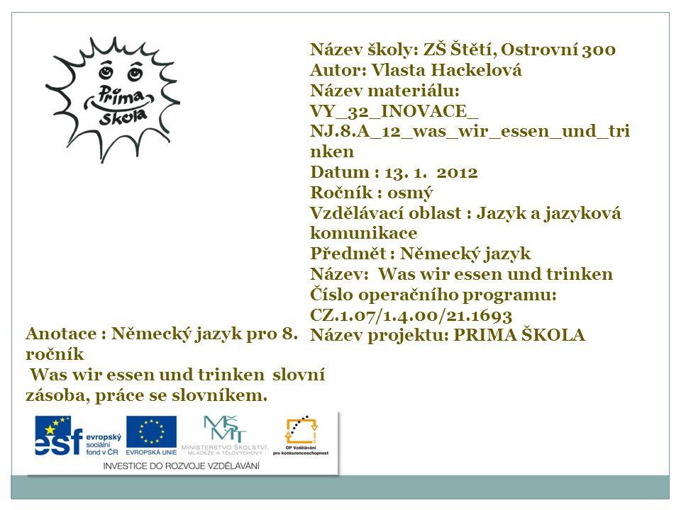 Název školy: ZŠ Štětí, Ostrovní 300 Autor: Vlasta Hackelová Název materiálu: VY_32_INOVACE_ NJ.8.A_12_was_wir_essen_und_tri nken Datum : 13. 1. 2012 R