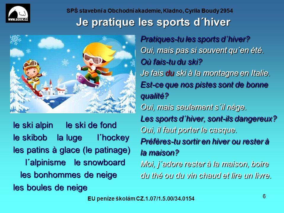 SPŠ stavební a Obchodní akademie, Kladno, Cyrila Boudy 2954 EU peníze školám CZ.1.07/1.5.00/34.0154 6 Je pratique les sports d´hiver le ski alpin le ski de fond le skibob la luge l´hockey les patins à glace (le patinage) l´alpinisme le snowboard l´alpinisme le snowboard les bonhommes de neige les bonhommes de neige les boules de neige Pratiques-tu les sports d´hiver.